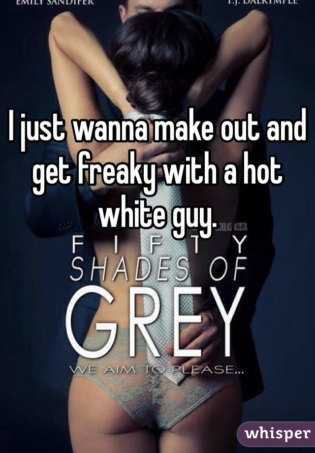 I just wanna make out and get freaky with a hot white guy.