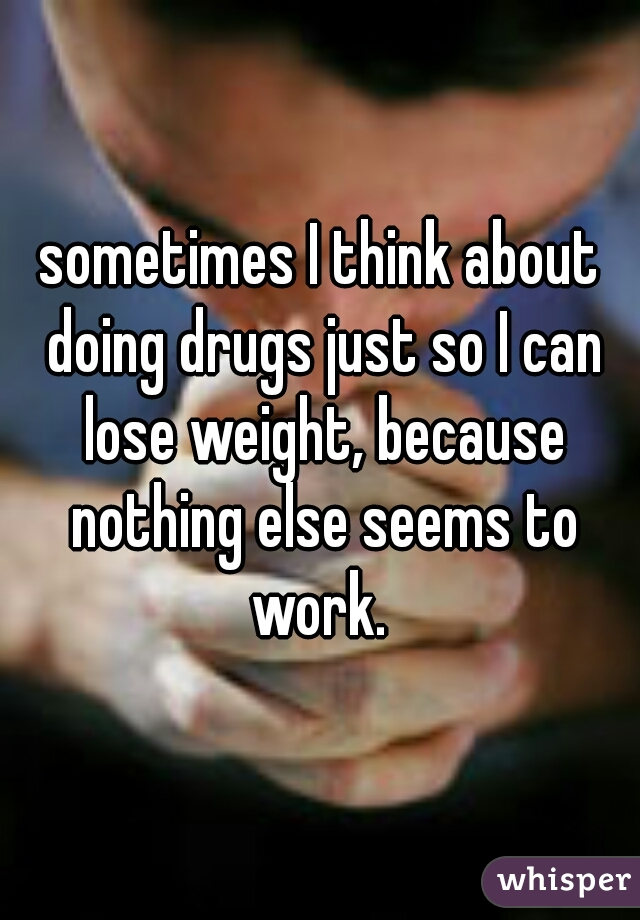 sometimes I think about doing drugs just so I can lose weight, because nothing else seems to work.