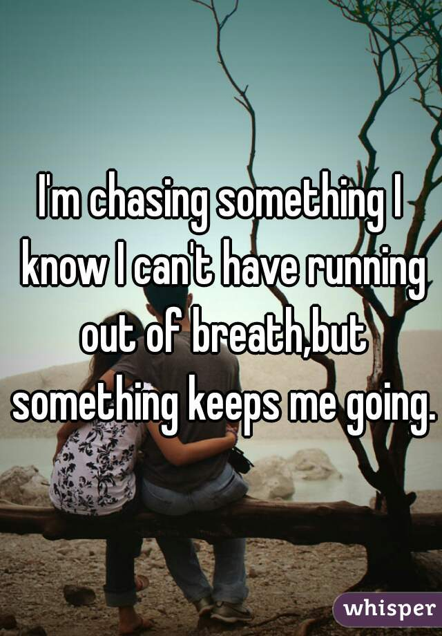 I'm chasing something I know I can't have running out of breath,but something keeps me going.