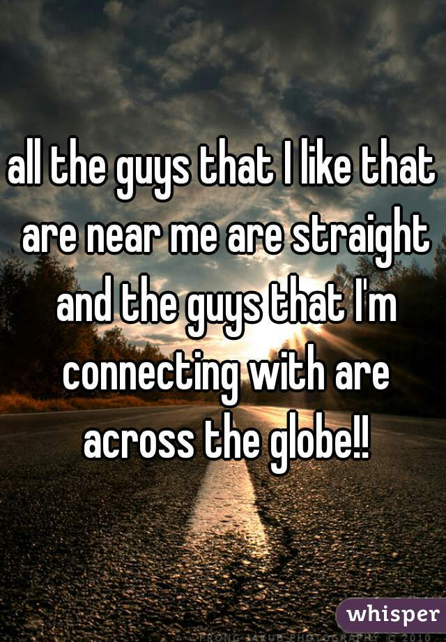 all the guys that I like that are near me are straight and the guys that I'm connecting with are across the globe!!