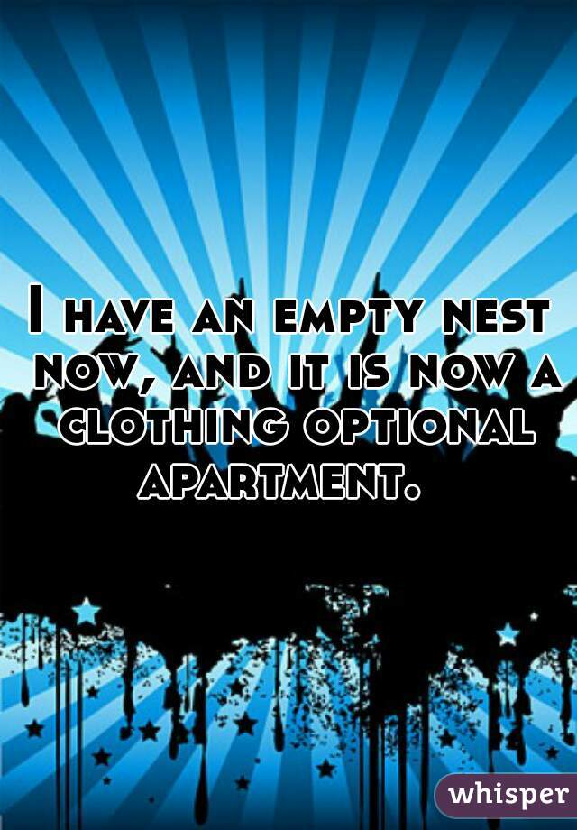 I have an empty nest now, and it is now a clothing optional apartment.