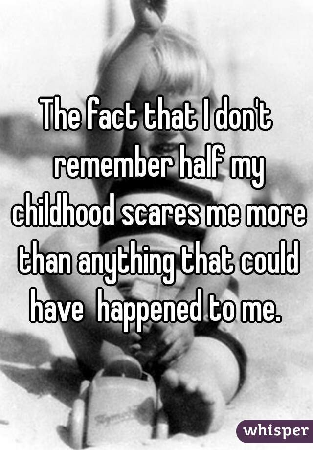 The fact that I don't remember half my childhood scares me more than anything that could have  happened to me.