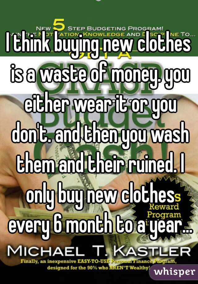 I think buying new clothes is a waste of money. you either wear it or you don't. and then you wash them and their ruined. I only buy new clothes every 6 month to a year...