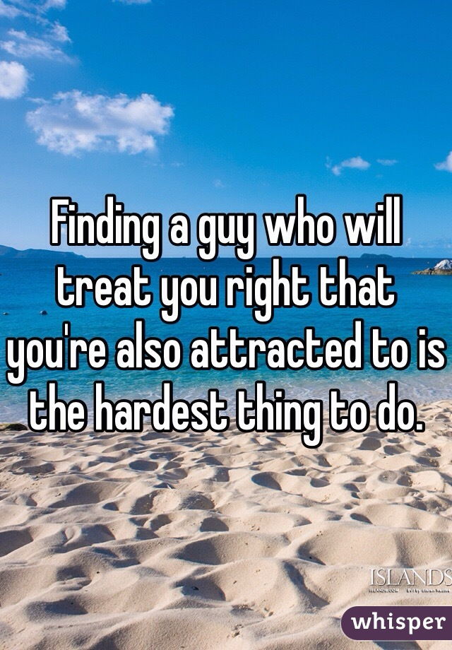 Finding a guy who will treat you right that you're also attracted to is the hardest thing to do.