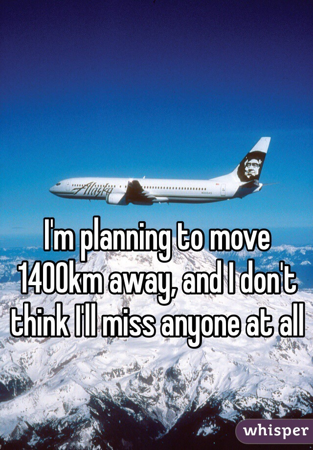 I'm planning to move 1400km away, and I don't think I'll miss anyone at all