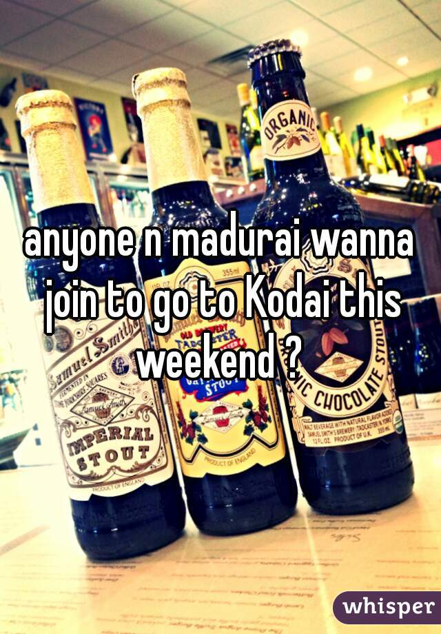 anyone n madurai wanna join to go to Kodai this weekend ?