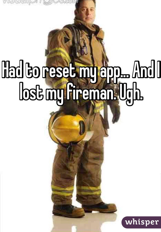 Had to reset my app... And I lost my fireman. Ugh.