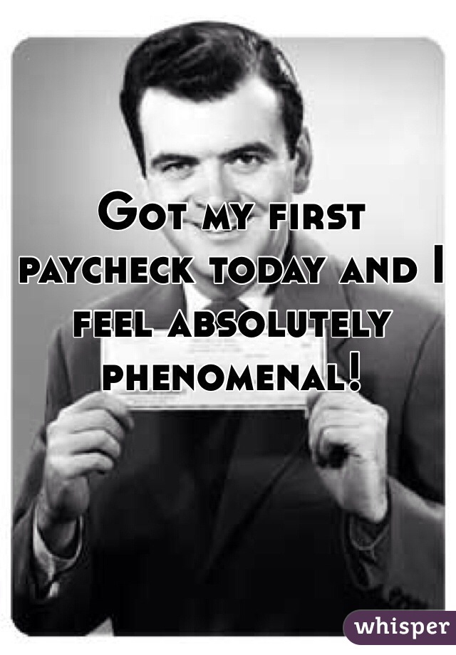 Got my first paycheck today and I feel absolutely phenomenal!