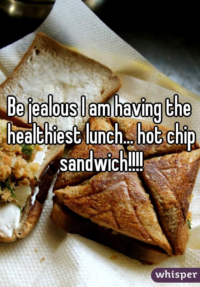 Be jealous I am having the healthiest lunch... hot chip sandwich!!!!