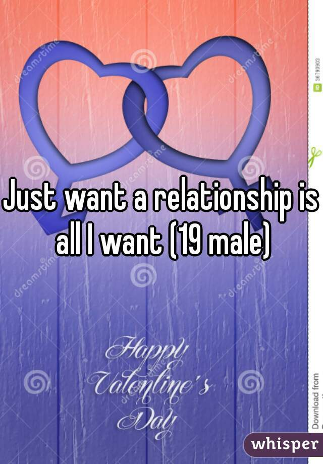 Just want a relationship is all I want (19 male)