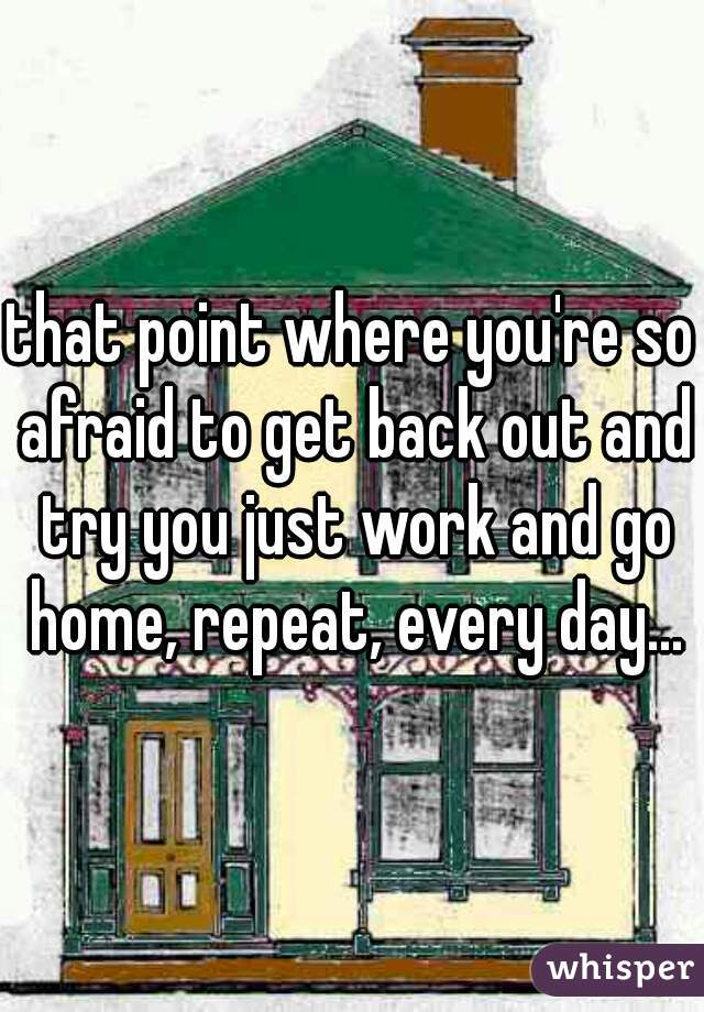 that point where you're so afraid to get back out and try you just work and go home, repeat, every day...