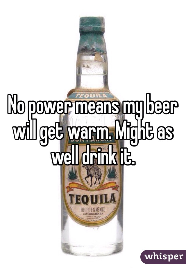 No power means my beer will get warm. Might as well drink it.