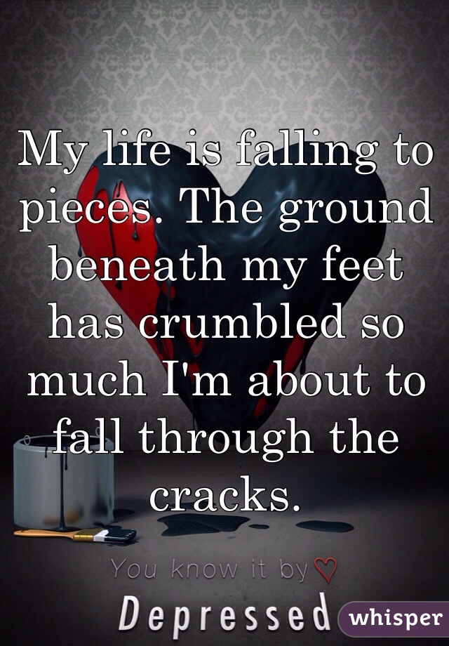 My life is falling to pieces. The ground beneath my feet has crumbled so much I'm about to fall through the cracks.