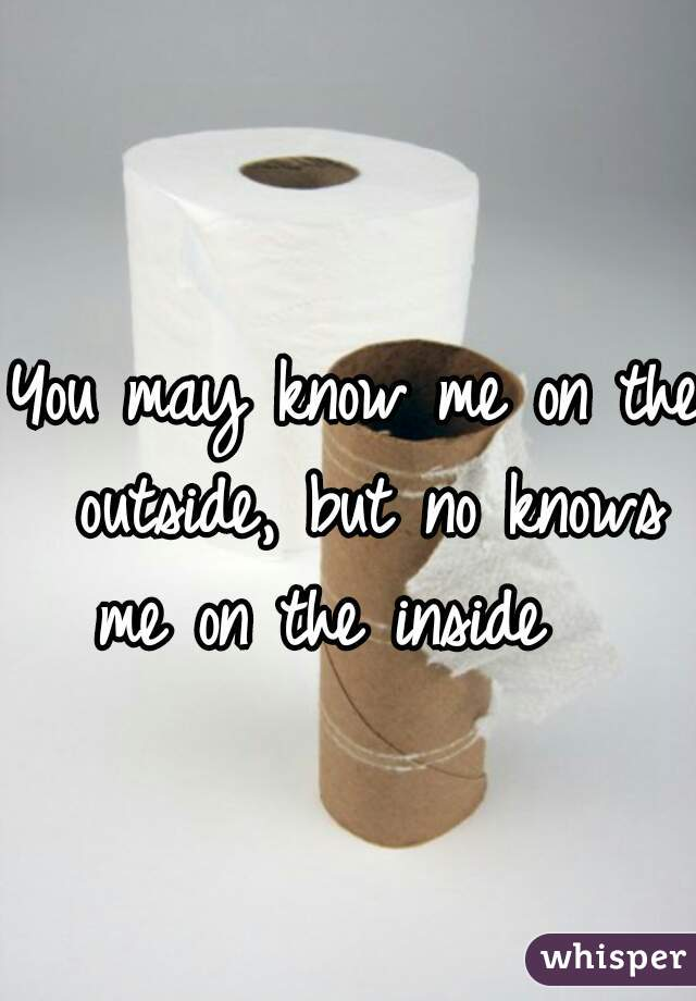 You may know me on the outside, but no knows me on the inside