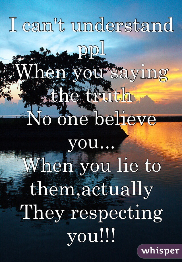 I can't understand ppl When you saying the truth No one believe you... When you lie to them,actually  They respecting you!!!