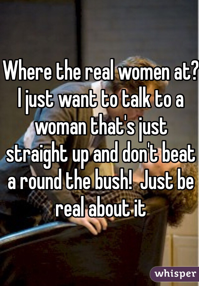Where the real women at?  I just want to talk to a woman that's just straight up and don't beat a round the bush!  Just be real about it