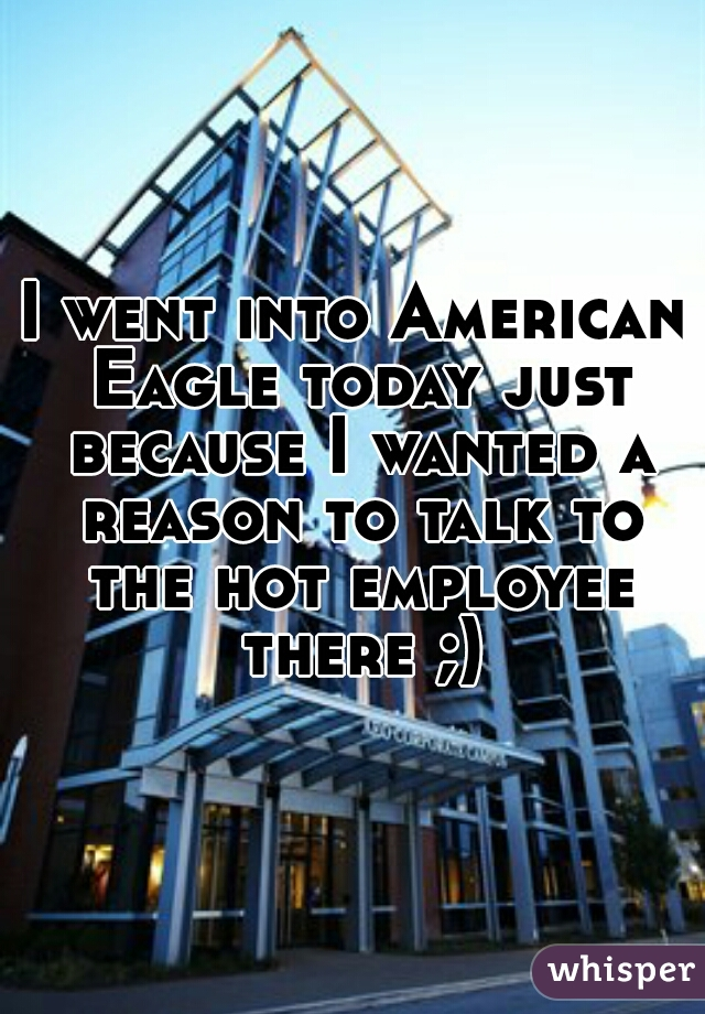 I went into American Eagle today just because I wanted a reason to talk to the hot employee there ;)