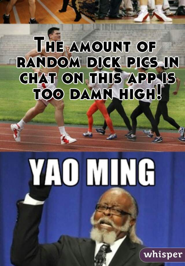 The amount of random dick pics in chat on this app is too damn high!