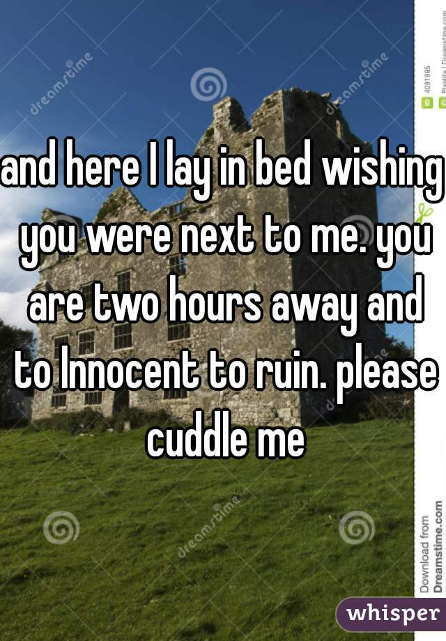 and here I lay in bed wishing you were next to me. you are two hours away and to Innocent to ruin. please cuddle me