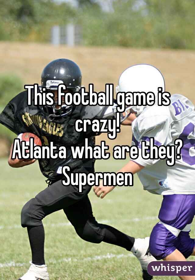 This football game is crazy! Atlanta what are they? Supermen