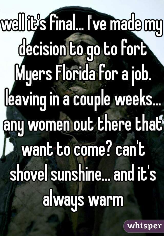 well it's final... I've made my decision to go to fort Myers Florida for a job. leaving in a couple weeks... any women out there that want to come? can't shovel sunshine... and it's always warm