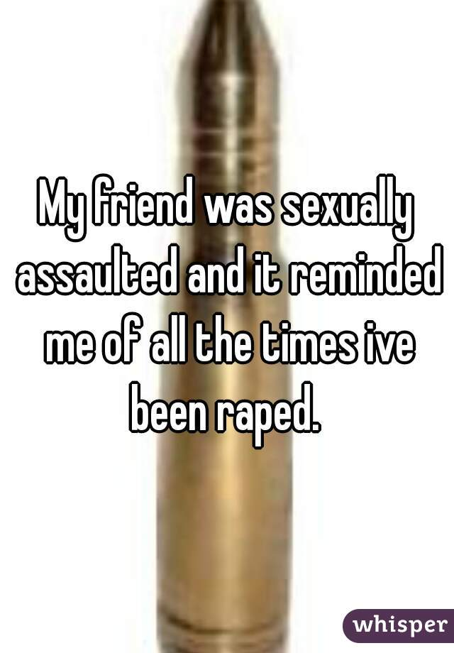 My friend was sexually assaulted and it reminded me of all the times ive been raped.