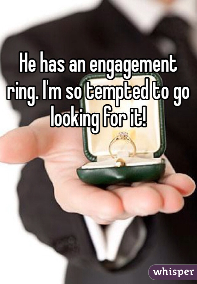 He has an engagement ring. I'm so tempted to go looking for it!