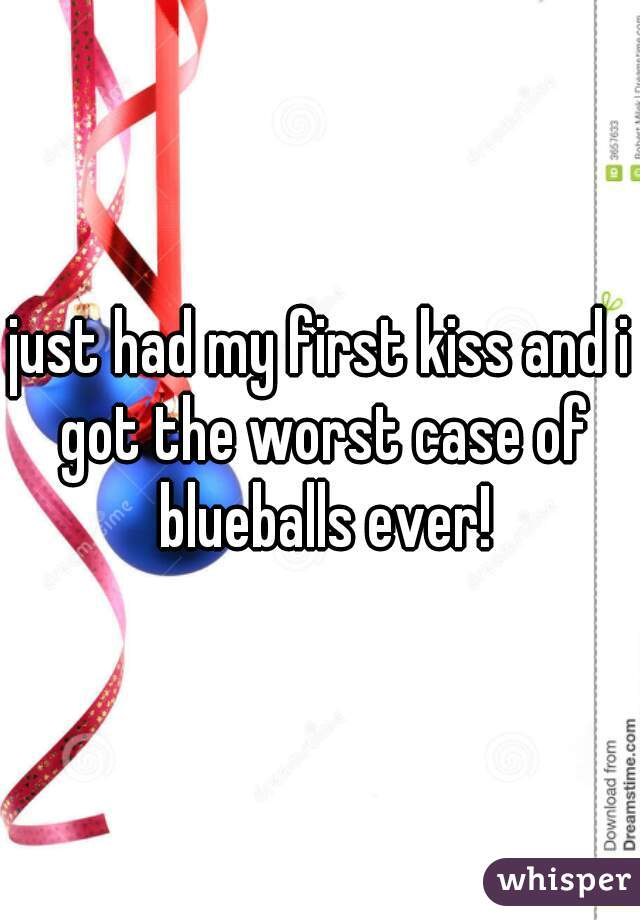 just had my first kiss and i got the worst case of blueballs ever!