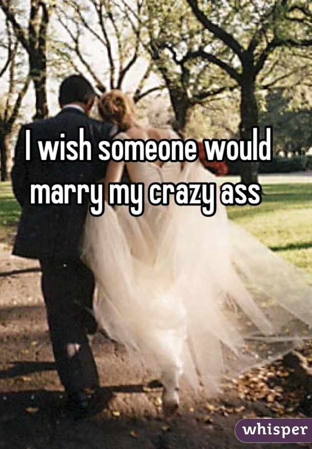 I wish someone would marry my crazy ass