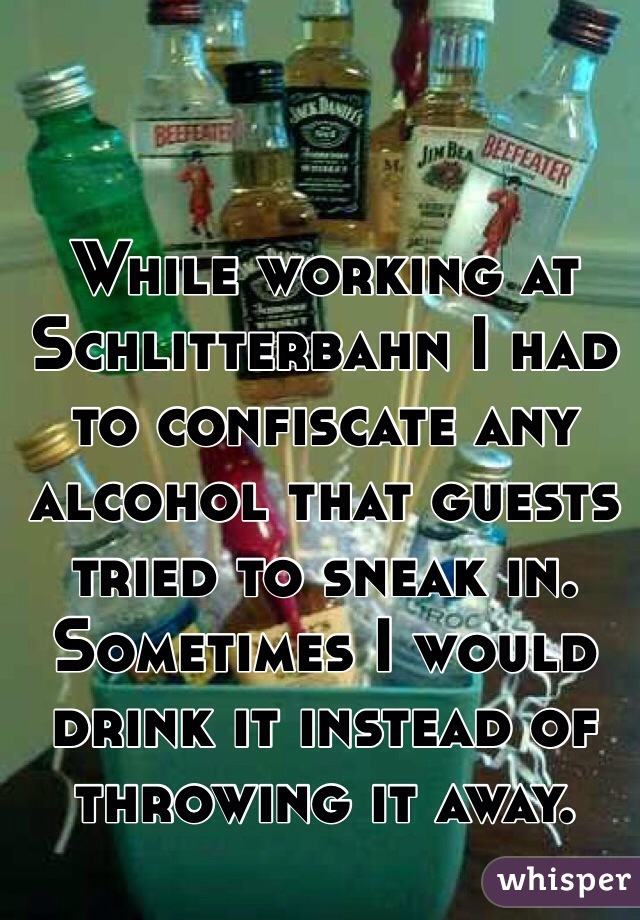 While working at Schlitterbahn I had to confiscate any alcohol that guests tried to sneak in. Sometimes I would drink it instead of throwing it away.