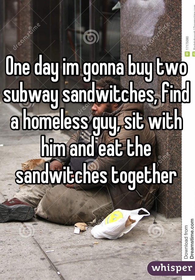 One day im gonna buy two subway sandwitches, find a homeless guy, sit with him and eat the sandwitches together