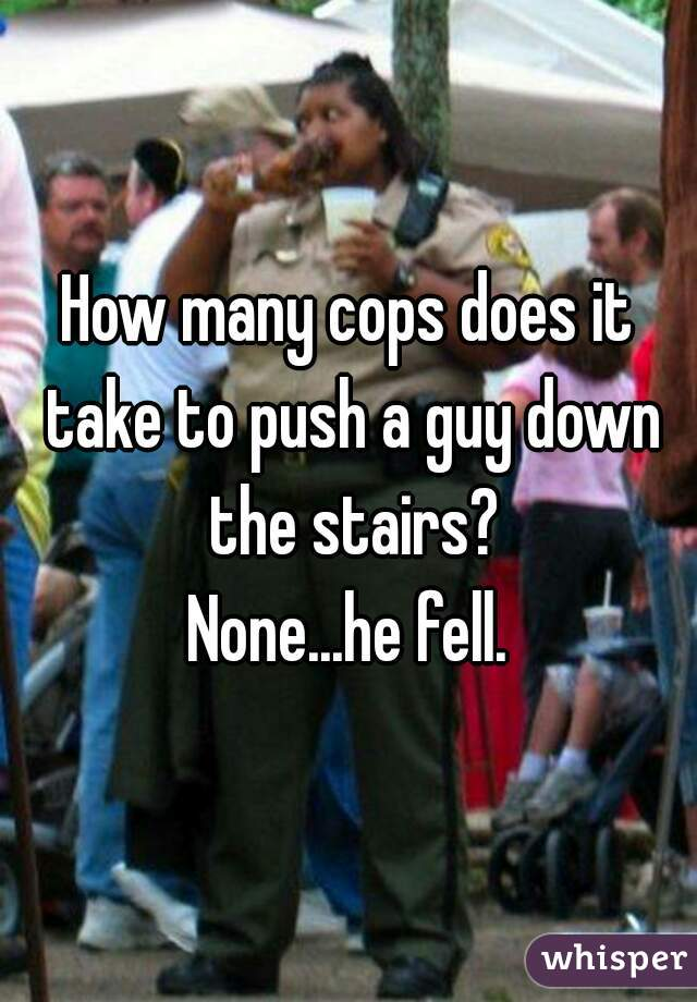 How many cops does it take to push a guy down the stairs?  None...he fell.