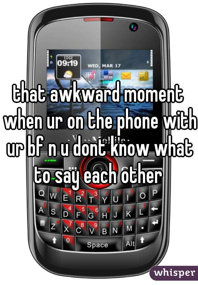 that awkward moment when ur on the phone with ur bf n u dont know what to say each other