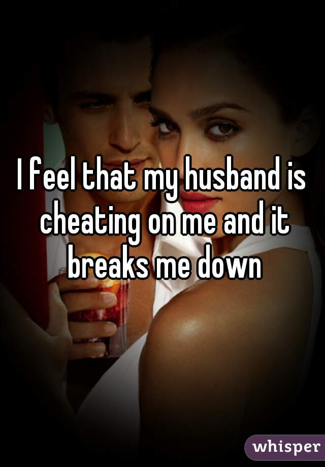 I feel that my husband is cheating on me and it breaks me down