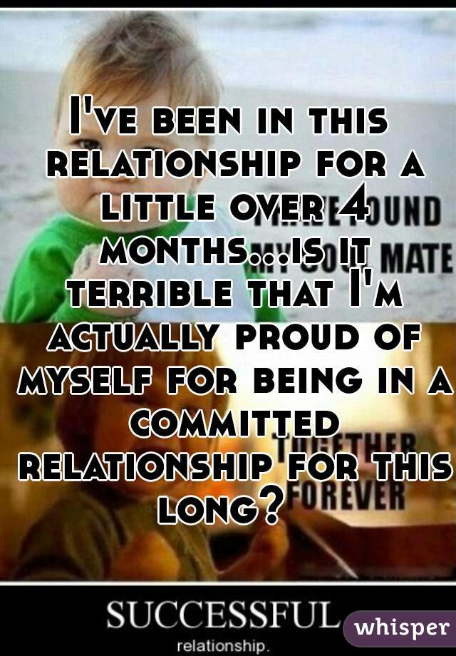 I've been in this relationship for a little over 4 months...is it terrible that I'm actually proud of myself for being in a committed relationship for this long?