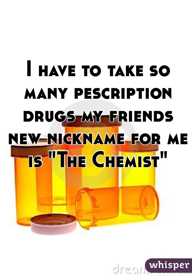"I have to take so many pescription drugs my friends new nickname for me is ""The Chemist"""