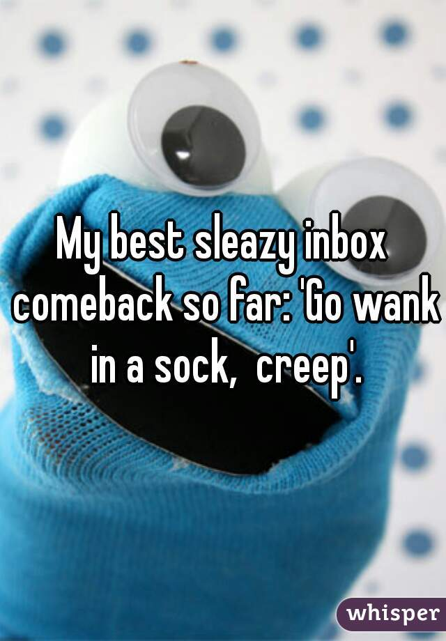 My best sleazy inbox comeback so far: 'Go wank in a sock,  creep'.