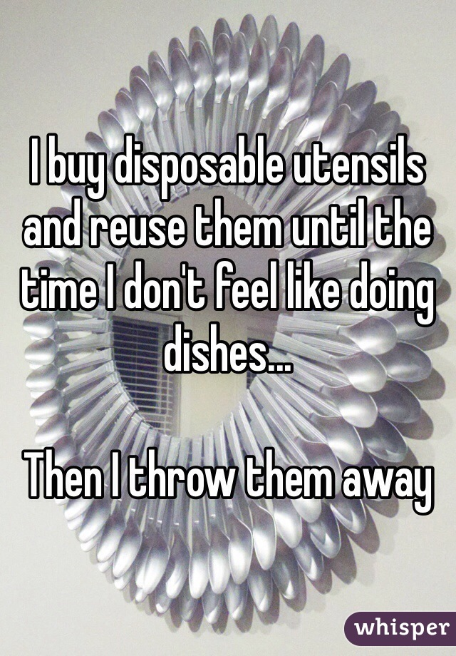 I buy disposable utensils and reuse them until the time I don't feel like doing dishes...  Then I throw them away