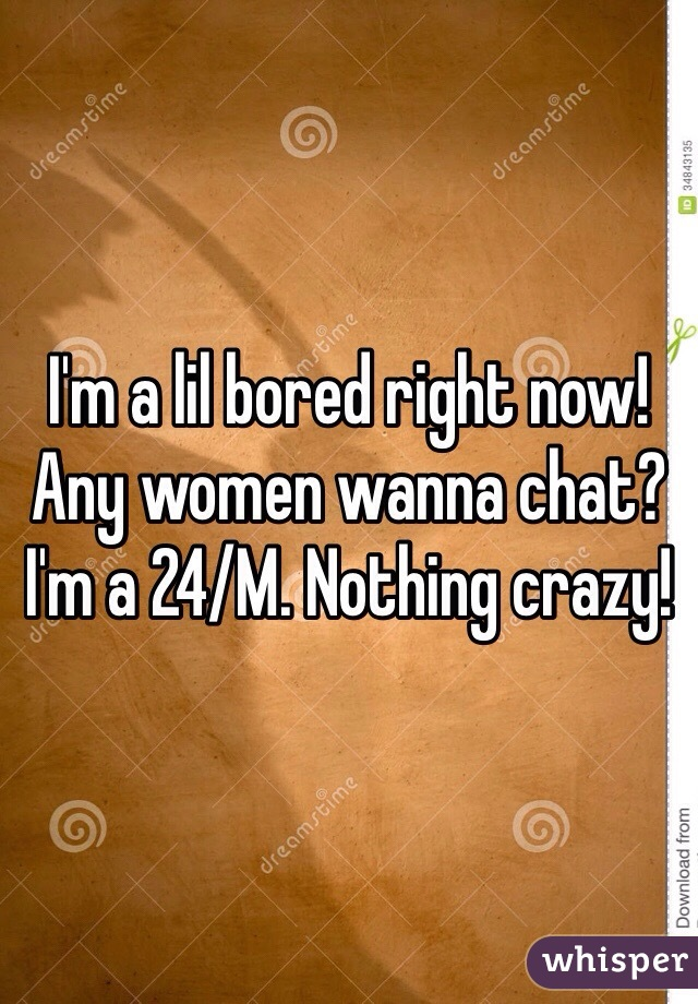 I'm a lil bored right now! Any women wanna chat? I'm a 24/M. Nothing crazy!