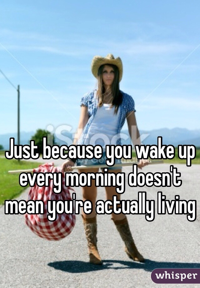 Just because you wake up every morning doesn't mean you're actually living