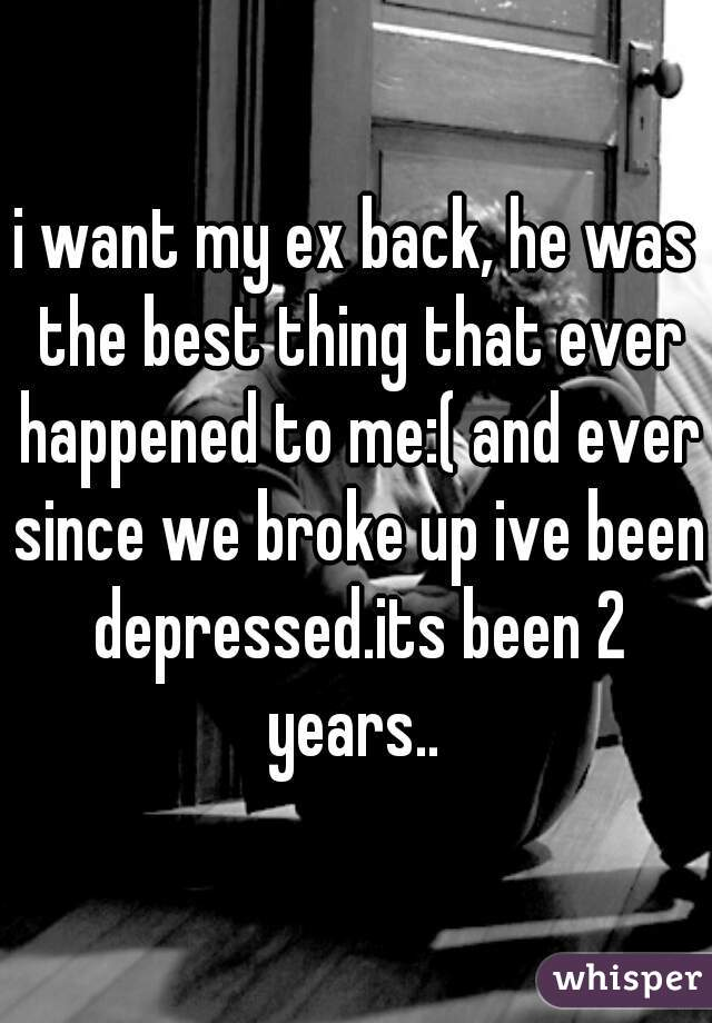 i want my ex back, he was the best thing that ever happened to me:( and ever since we broke up ive been depressed.its been 2 years..