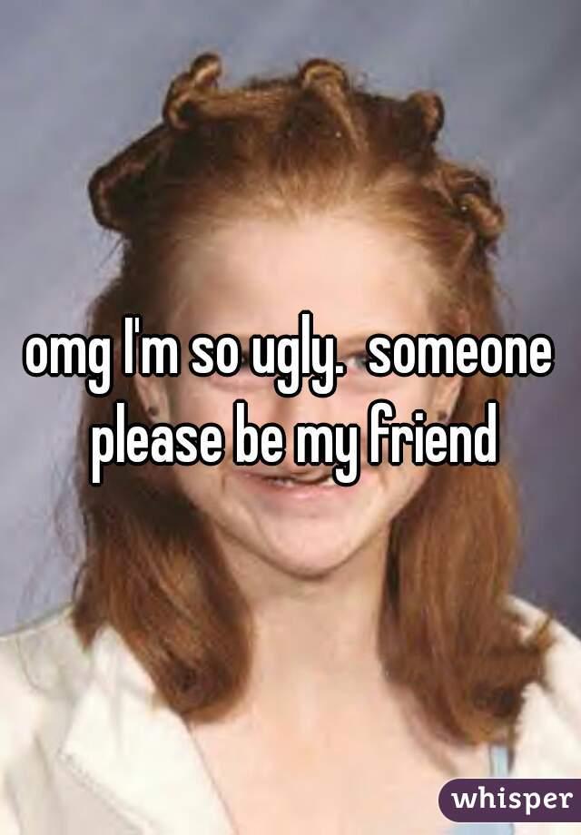 omg I'm so ugly.  someone please be my friend