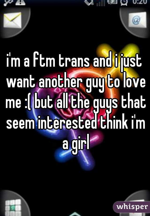 i'm a ftm trans and i just want another guy to love me :( but all the guys that seem interested think i'm a girl