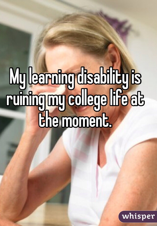 My learning disability is ruining my college life at the moment.