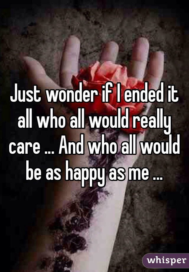 Just wonder if I ended it all who all would really care ... And who all would be as happy as me ...