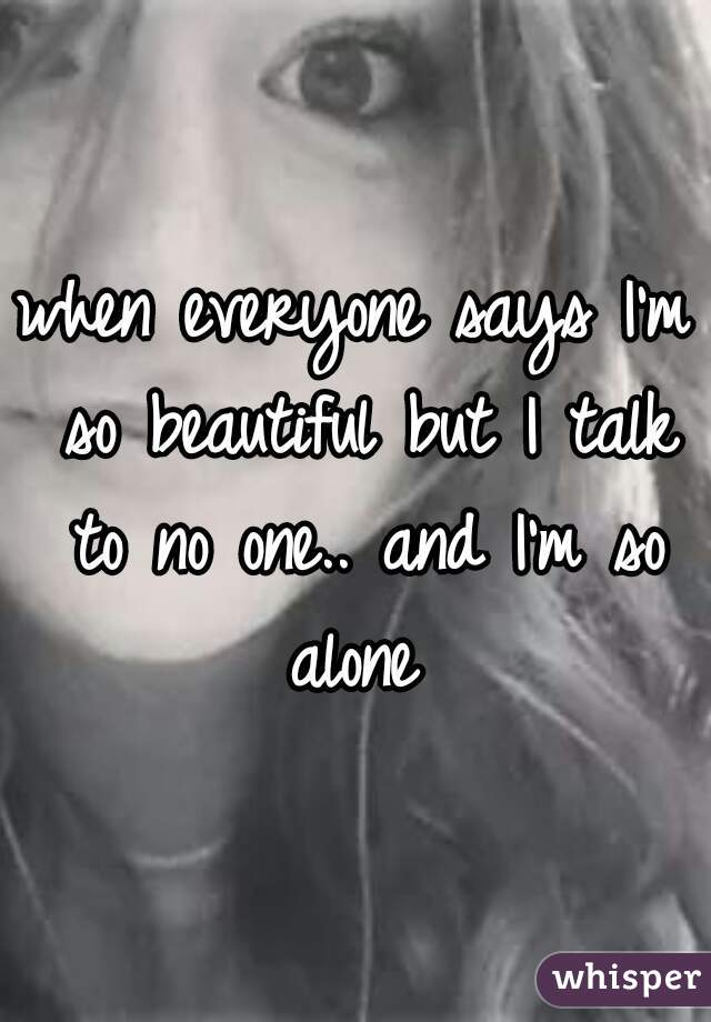 when everyone says I'm so beautiful but I talk to no one.. and I'm so alone