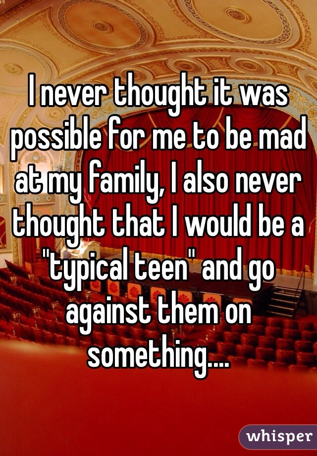 """I never thought it was possible for me to be mad at my family, I also never thought that I would be a """"typical teen"""" and go against them on something...."""