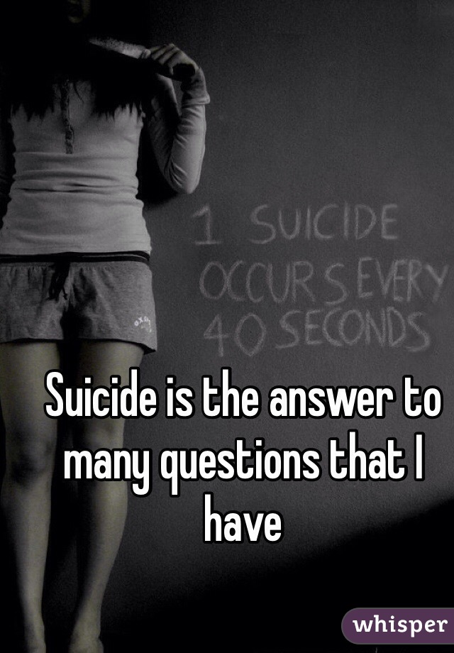 Suicide is the answer to many questions that I have