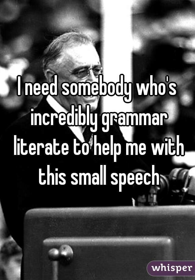 I need somebody who's incredibly grammar literate to help me with this small speech