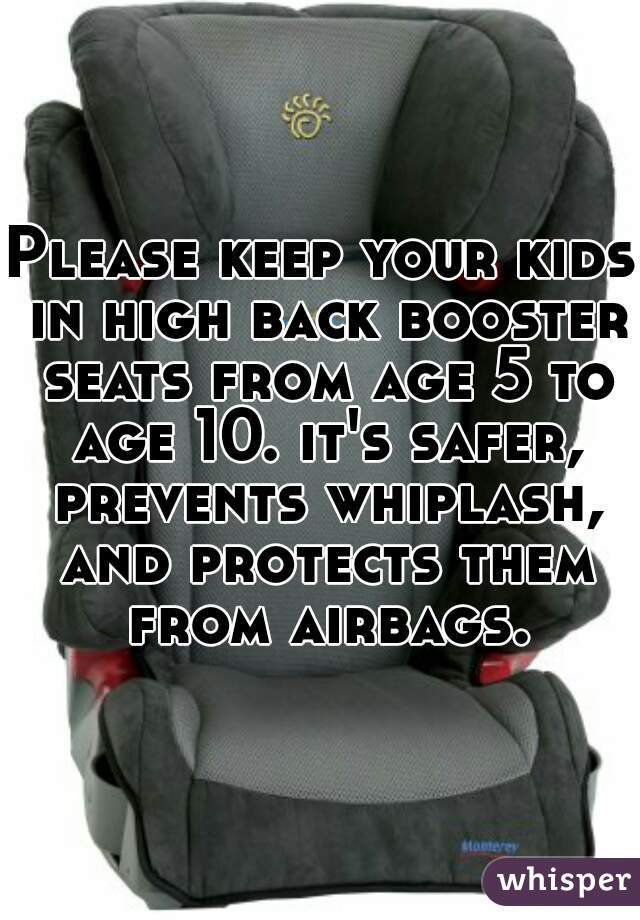 Please keep your kids in high back booster seats from age 5 to age 10. it's safer, prevents whiplash, and protects them from airbags.